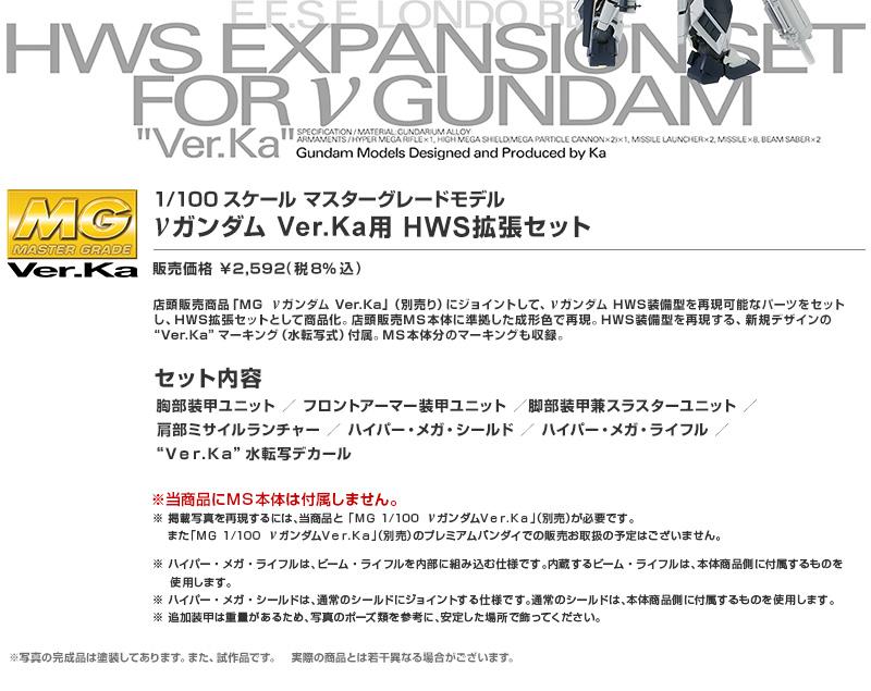 """店頭販売商品「MG νガンダム Ver.Ka」(別売り)にジョイントして、νガンダム HWS装備型を再現可能なパーツをセット    し、HWS拡張セットとして商品化。店頭販売MS本体に準拠した成形色で再現。HWS装備型を再現する、 新規デザインの""""Ver.Ka""""マーキング(水転写式)付属。MS本体分のマーキングも収録。"""