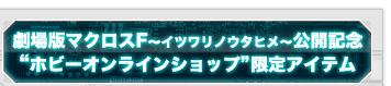 """マクロスフロンティア劇場版公開記念""""ホビーオンラインショップ""""限定アイテム"""