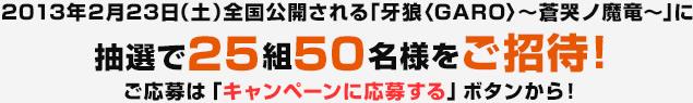 2013年2月23日(土)全国公開される牙狼〜蒼哭ノ魔竜(そうこくのまりゅう)〜に抽選で25組50名様をご招待!