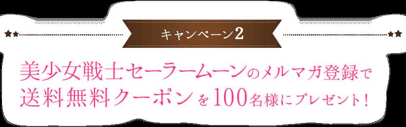 キャンペーン2 美少女戦士セーラームーンのメルマガ登録で送料無料クーポンを100名様にプレゼント!