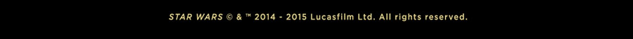STAR WARS c & ? 2014 -2015 Lucasfilm Ltd. All rights reserved.
