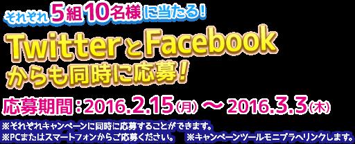 それぞれ5組10名様に当たる!TwitterとFacebook からも同時に応募!応募期間:2016.2.15(月)〜2016.3.3(木)