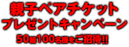親子ペアチケットプレゼントキャンペーン 50組100名様をご招待!!