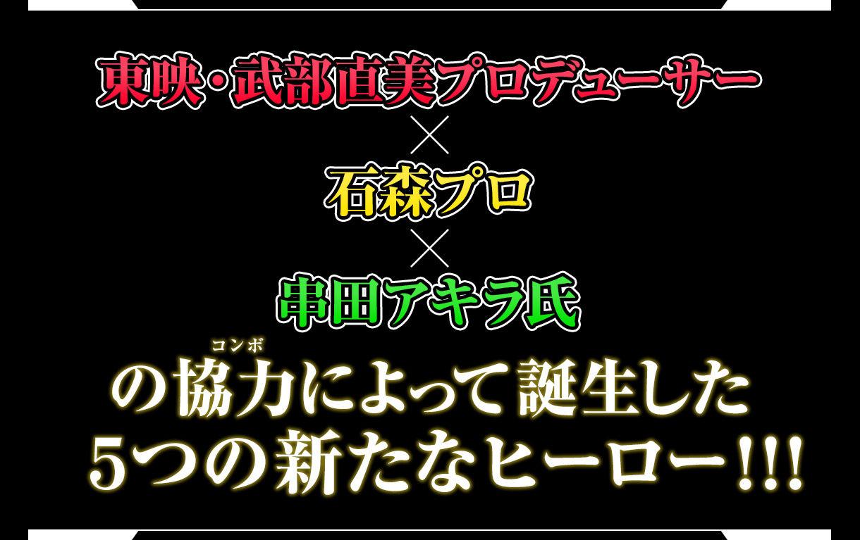 東映・武部直美プロデューサー×石森プロ×串田アキラ氏の協力(コンボ)によって誕生した5つの新たなヒーロー!!!