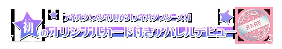 アイカツ!スタイルから「アイカツ スターズ!」初のオリジナルカード付きアパレルデビュー