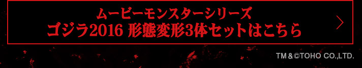 ムービーモンスターシリーズ ゴジラ2016 形態変形3体セットはこちら