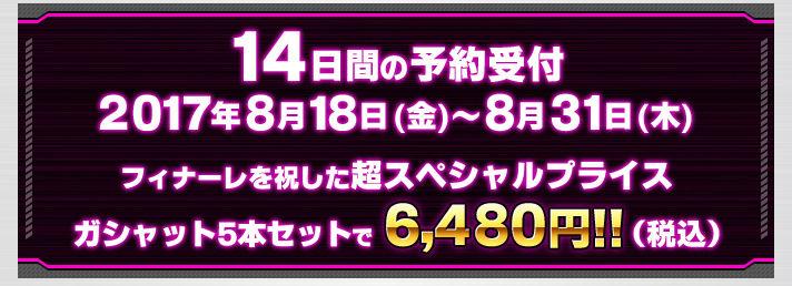 14日間の予約受付 2017年8月18日(金)〜8月31日(木) フィナーレを祝した超スペシャルプライス ガシャット5本セットで6,480円!!(税込)