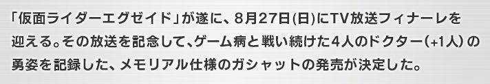 「仮面ライダーエグゼイド」が遂に、8月27日(日)にTV放送フィナーレを迎える。その放送を記念して、ゲーム病と戦い続けた4人のドクター(+1人)の勇姿を記録した、メモリアル仕様のガシャットの発売が決定した。