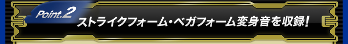 Point.2 ストライクフォーム・ベガフォーム変身音を収録!