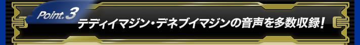 Point.3 テディイマジン・デネブイマジンの音声を多数収録!