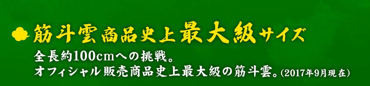●筋斗雲商品史上最大級サイズ 全長約100cmへの挑戦。オフィシャル販売商品史上最大級の筋斗雲。(2017年9月現在)