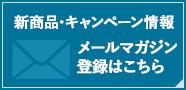 新商品・キャンペーン情報 メールマガジン登録はこちら