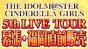 アイドルマスター シンデレラガールズ 5th LIVE TOUR 幕張・福岡直前販売情報