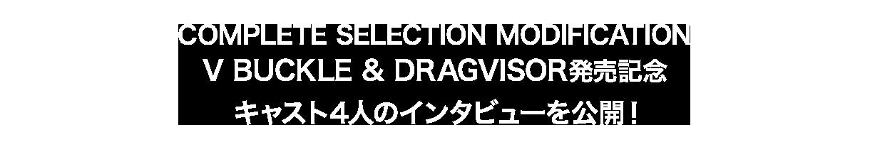 COMPLETE SELECTION MODIFICATION V BUCKLE & DRAGVISOR発売記念キャスト4人のインタビューを公開!