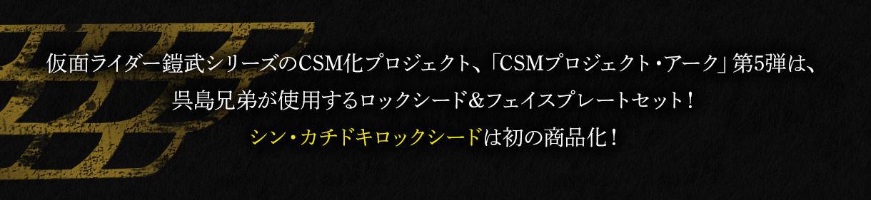 仮面ライダー鎧武シリーズのCSM化プロジェクト、「CSMプロジェクト・アーク」第5弾は、呉島兄弟が使用するロックシード&フェイスプレートセット!シン・カチドキロックシードは初の商品化!