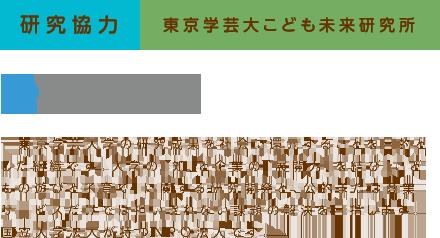 研究協力 東京学芸大こども未来研究所  東京学芸大学の研究成果を社会に還元することを目的とした組織です。大学の「知」と企業の「展開力」を結び「こどもの遊びと子育て」に関する研究開発と、公的または商業サービスだけでは担いきれない課題の解決を目指します。国立大学法人が持つNPO法人です。