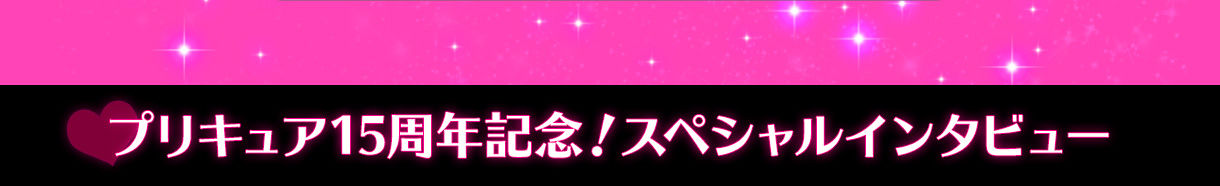 プリキュア15周年記念!スペシャルインタビュー